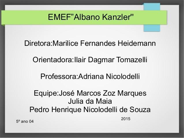 "EMEF""Albano Kanzler'' Diretora:Marilice Fernandes Heidemann Orientadora:Ilair Dagmar Tomazelli Professora:Adriana Nicolode..."
