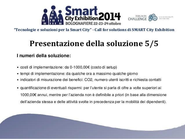 """""""Tecnologie e soluzioni per la Smart City"""" - Call for solutions di SMART City Exhibition I numeri della soluzione: • costi..."""