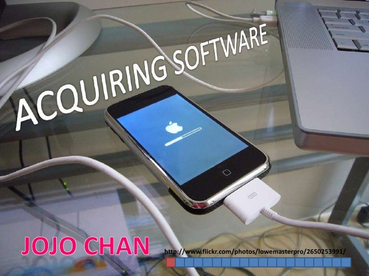 ACQUIRING SOFTWARE<br />Jojo Chan<br />http://www.flickr.com/photos/lowemasterpro/2650253991/<br />
