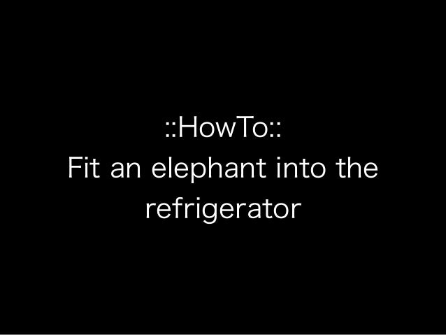 ::HowTo:: Fit an elephant into the refrigerator