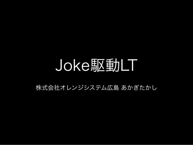 Joke駆動LT ! 株式会社オレンジシステム広島 あかぎたかし