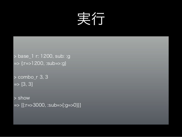 実行 > combo_g 6,4 => [6, 4] ! > show => [{:r=>4200, :sub=>{:g=>3150}}] ! > base_2 r: 300, sub: :r => {:r=>300, :sub=>:r} ! ...