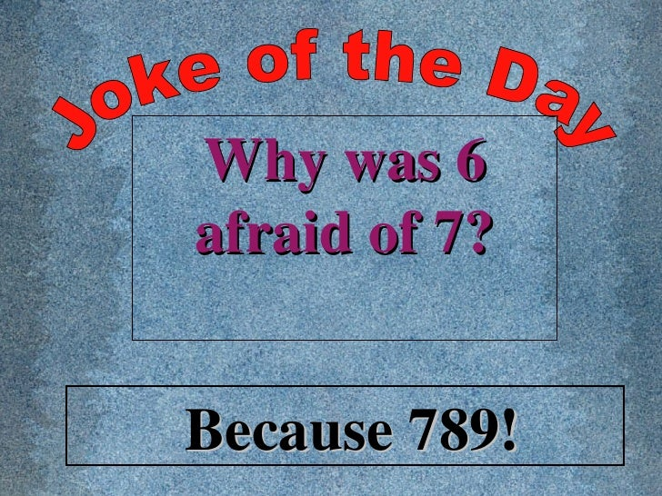 Joke of the Day Why was 6 afraid of 7? Because 789!