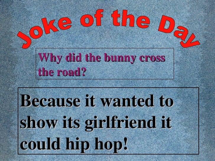11. Joke of the Day Why did the bunny cross the road?