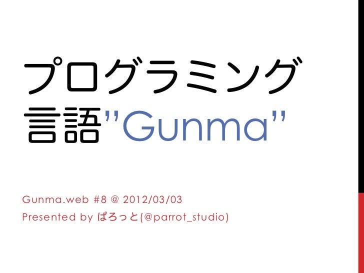 """プログラミング言語""""Gunma""""Gunma.web #8 @ 2012/03/03Presented by ぱろっと(@parrot_studio)"""