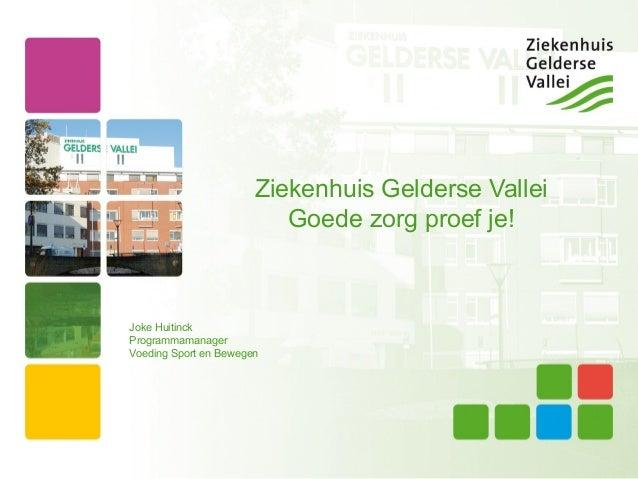 Ziekenhuis Gelderse Vallei                          Goede zorg proef je!Joke HuitinckProgrammamanagerVoeding Sport en Bewe...