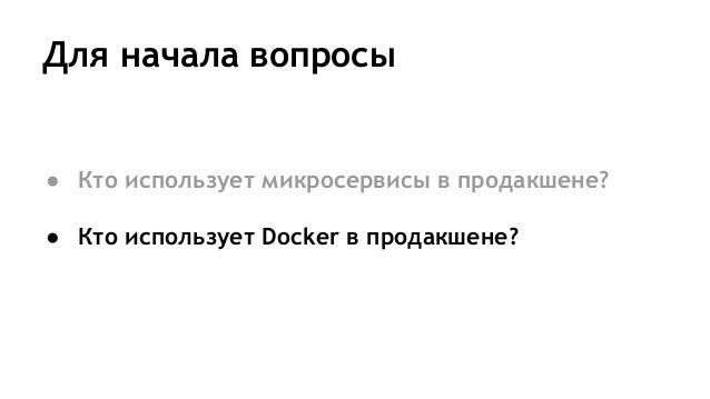 Для начала вопросы ● Кто использует микросервисы в продакшене? ● Кто использует Docker в продакшене?