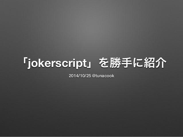 「jokerscript」を勝手に紹介 2014/10/25 @tunacook