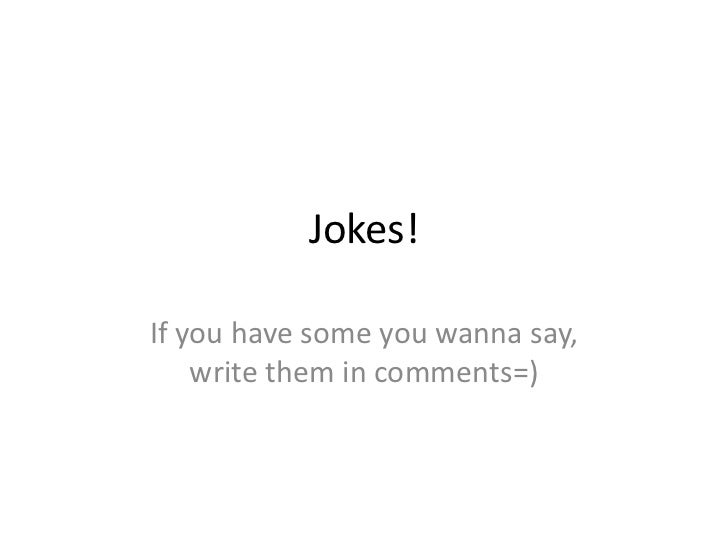 Jokes!<br />If you have some you wanna say, write them in comments=)<br />