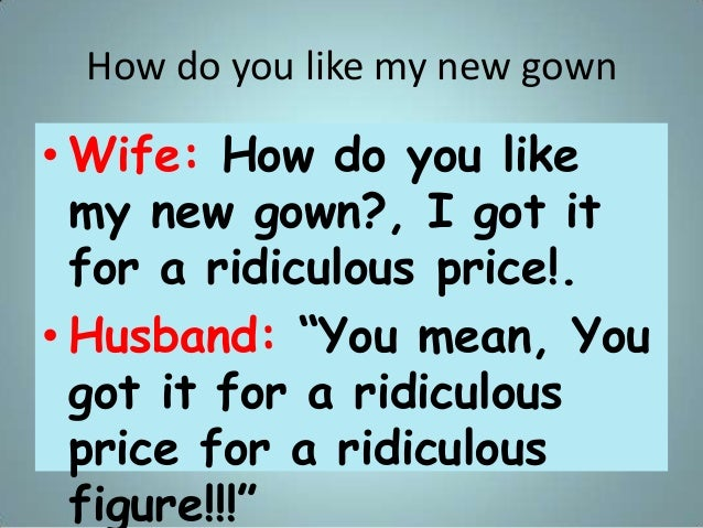 """How do you like my new gown • Wife: How do you like my new gown?, I got it for a ridiculous price!. • Husband: """"You mean, ..."""