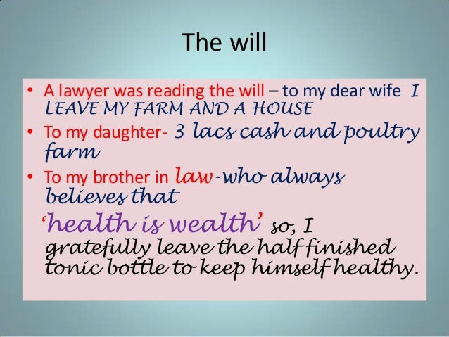 The will • A lawyer was reading the will – to my dear wife I LEAVE MY FARM AND A HOUSE • To my daughter- 3 lacs cash and p...