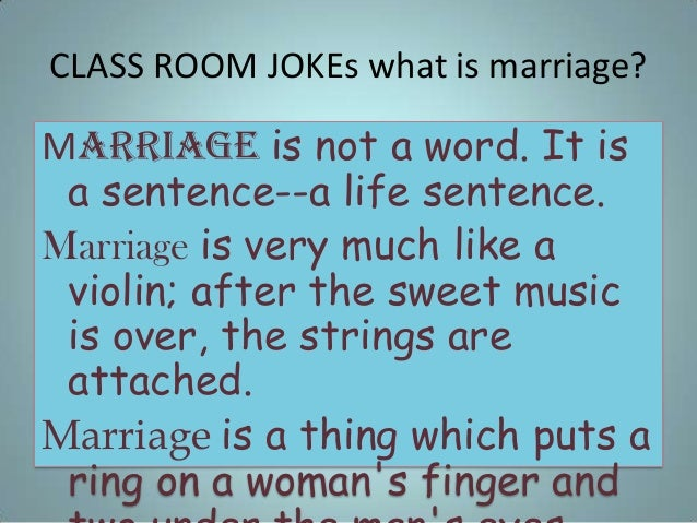 CLASS ROOM JOKEs what is marriage? Marriage is not a word. It is a sentence--a life sentence. Marriage is very much like a...