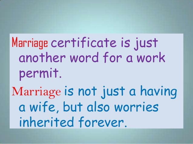 Marriage certificate is just another word for a work permit. Marriage is not just a having a wife, but also worries inheri...