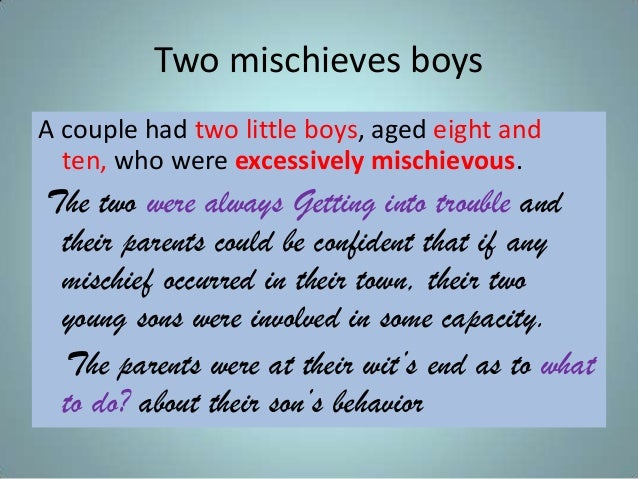 Two mischieves boys A couple had two little boys, aged eight and ten, who were excessively mischievous. The two were alway...