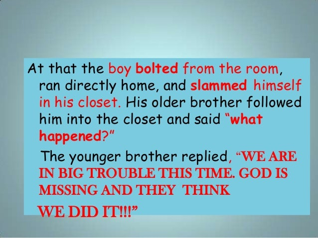 At that the boy bolted from the room, ran directly home, and slammed himself in his closet. His older brother followed him...