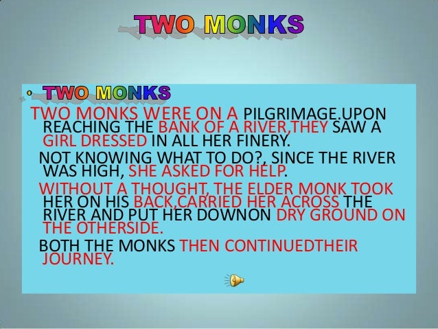 TWO MONKS WERE ON A PILGRIMAGE.UPON REACHING THE BANK OF A RIVER,THEY SAW A GIRL DRESSED IN ALL HER FINERY. NOT KNOWING WH...