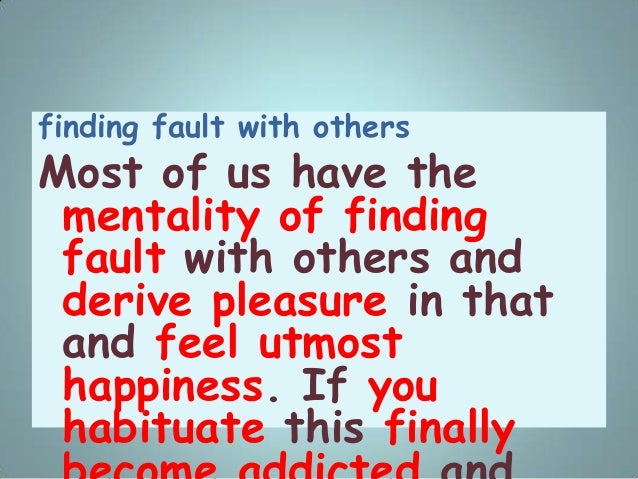 finding fault with others Most of us have the mentality of finding fault with others and derive pleasure in that and feel ...