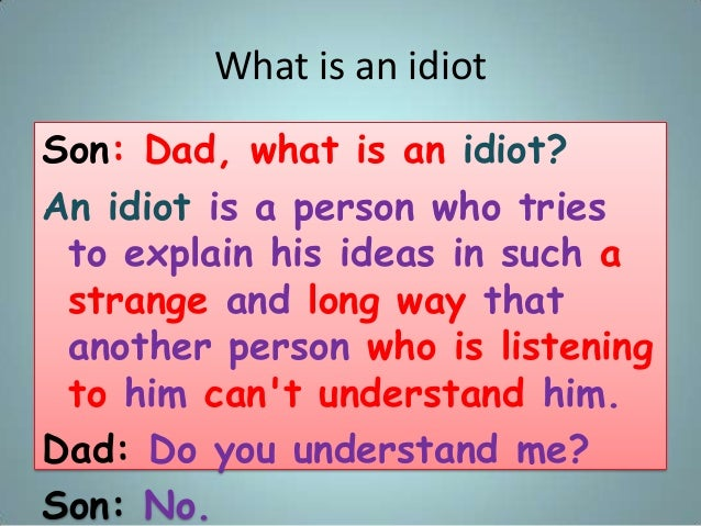 What is an idiot Son: Dad, what is an idiot? An idiot is a person who tries to explain his ideas in such a strange and lon...