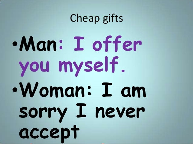 Cheap gifts •Man: I offer you myself. •Woman: I am sorry I never accept