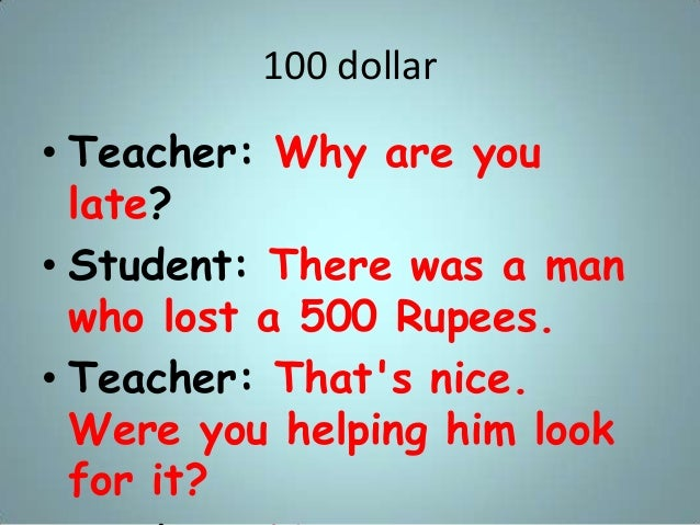100 dollar • Teacher: Why are you late? • Student: There was a man who lost a 500 Rupees. • Teacher: That's nice. Were you...