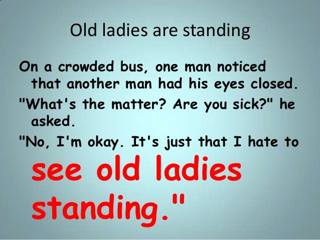 """Old ladies are standing On a crowded bus, one man noticed that another man had his eyes closed. """"What's the matter? Are yo..."""
