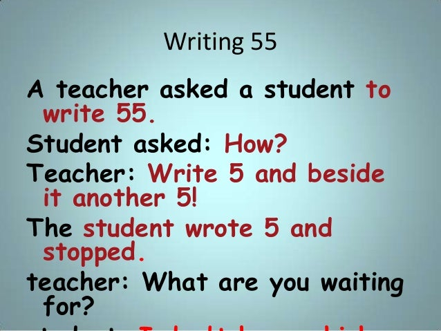 Writing 55 A teacher asked a student to write 55. Student asked: How? Teacher: Write 5 and beside it another 5! The studen...