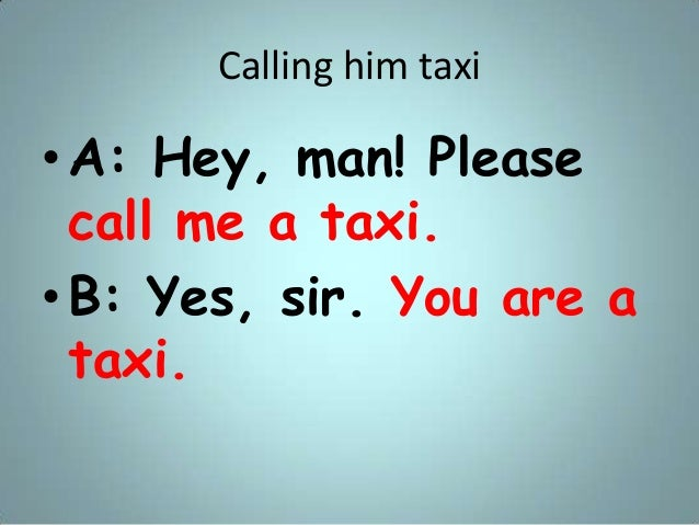 Calling him taxi •A: Hey, man! Please call me a taxi. •B: Yes, sir. You are a taxi.
