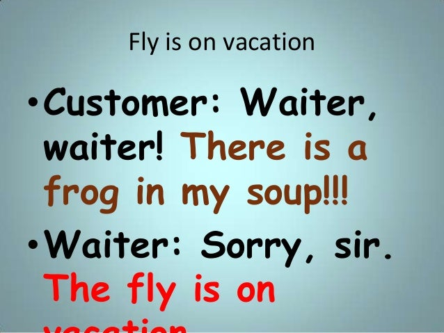 Fly is on vacation •Customer: Waiter, waiter! There is a frog in my soup!!! •Waiter: Sorry, sir. The fly is on