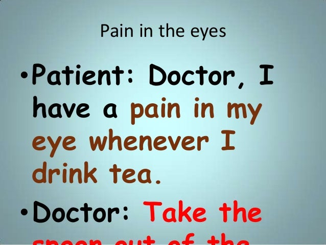 Pain in the eyes •Patient: Doctor, I have a pain in my eye whenever I drink tea. •Doctor: Take the