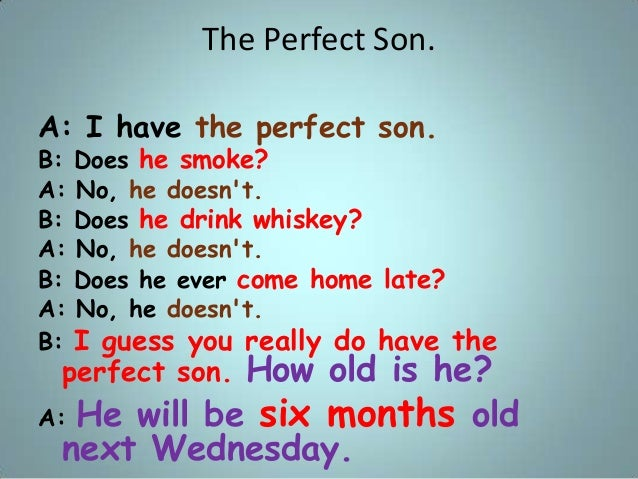 The Perfect Son. A: I have the perfect son. B: Does he smoke? A: No, he doesn't. B: Does he drink whiskey? A: No, he doesn...