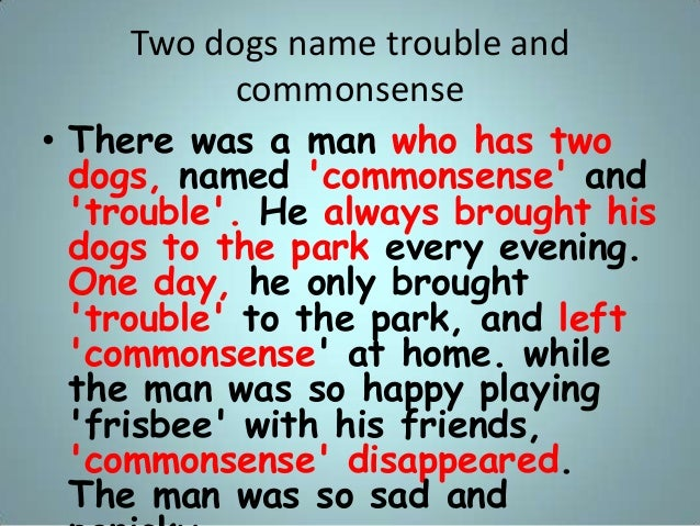 Two dogs name trouble and commonsense • There was a man who has two dogs, named 'commonsense' and 'trouble'. He always bro...