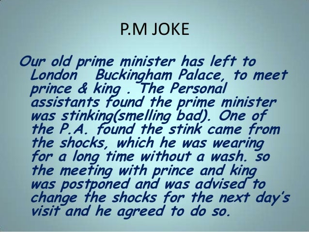 P.M JOKE Our old prime minister has left to London Buckingham Palace, to meet prince & king . The Personal assistants foun...