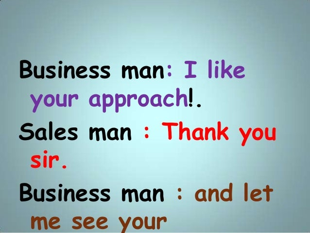 Business man: I like your approach!. Sales man : Thank you sir. Business man : and let me see your