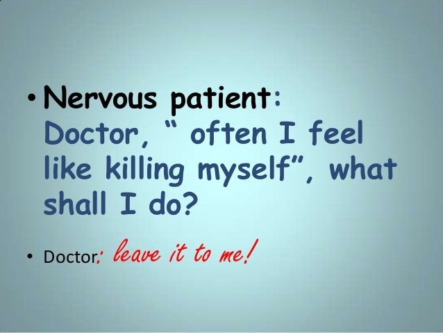 """• Nervous patient: Doctor, """" often I feel like killing myself"""", what shall I do? • Doctor: leave it to me!"""