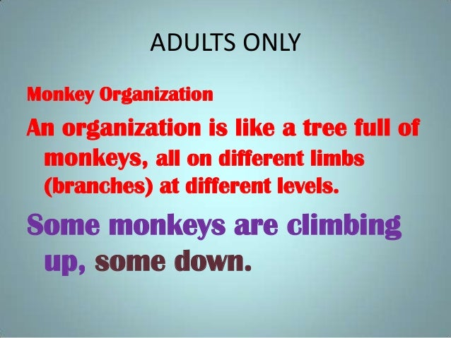ADULTS ONLY Monkey Organization An organization is like a tree full of monkeys, all on different limbs (branches) at diffe...