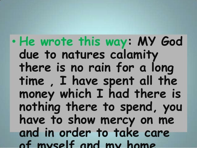 • He wrote this way: MY God due to natures calamity there is no rain for a long time , I have spent all the money which I ...