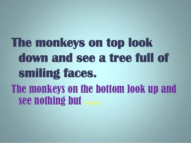 The monkeys on top look down and see a tree full of smiling faces. The monkeys on the bottom look up and see nothing but a...