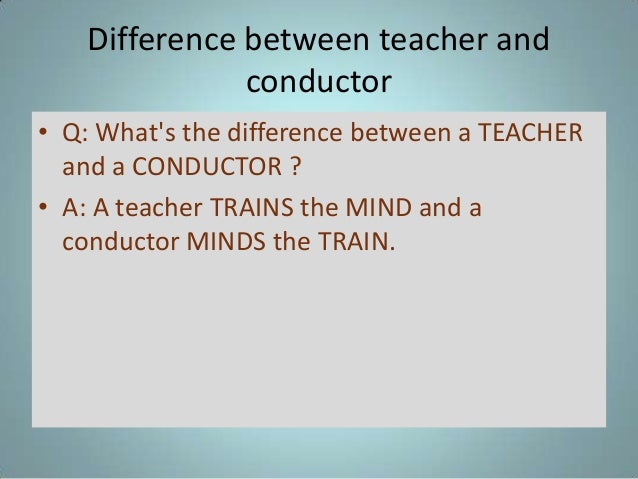 Difference between teacher and conductor • Q: What's the difference between a TEACHER and a CONDUCTOR ? • A: A teacher TRA...
