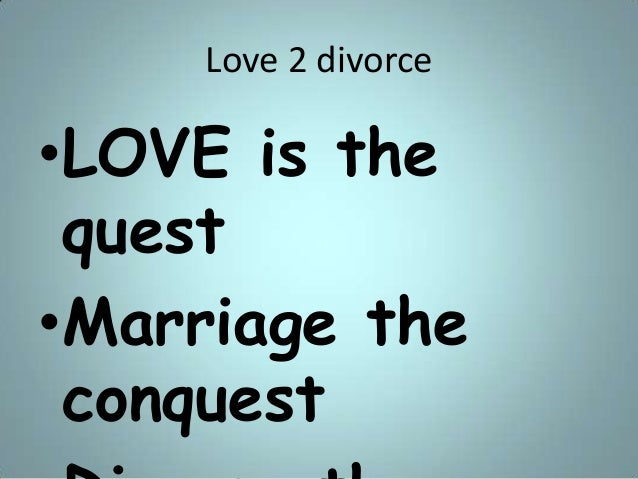 Love 2 divorce •LOVE is the quest •Marriage the conquest
