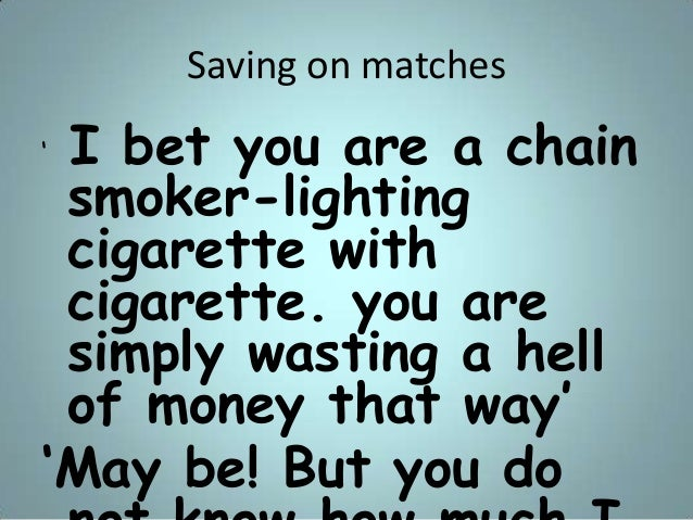 """Saving on matches """" I bet you are a chain smoker-lighting cigarette with cigarette. you are simply wasting a hell of money..."""