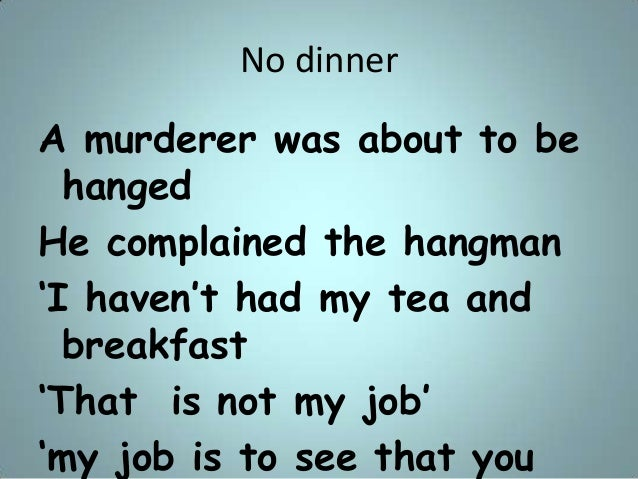 """No dinner A murderer was about to be hanged He complained the hangman """"I haven""""t had my tea and breakfast """"That is not my ..."""