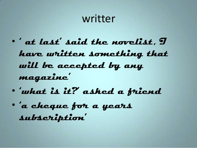 writter • ' at last' said the novelist, I have written something that will be accepted by any magazine' • 'what is it?' as...
