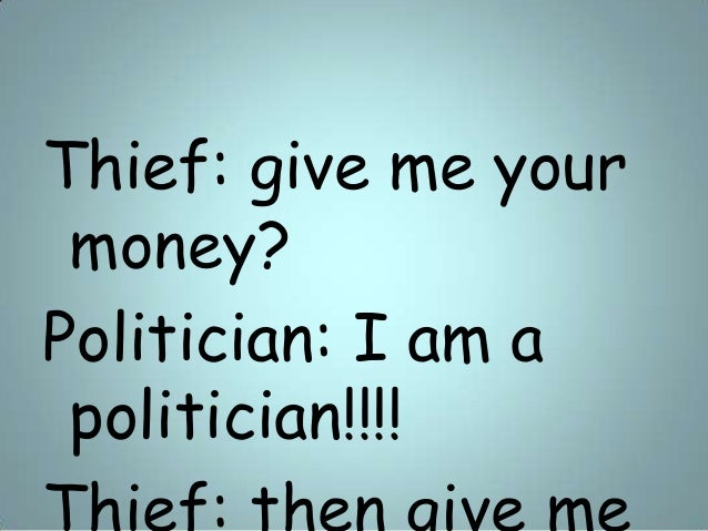 Thief: give me your money? Politician: I am a politician!!!!