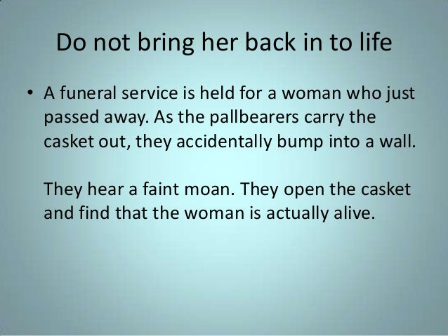 Do not bring her back in to life • A funeral service is held for a woman who just passed away. As the pallbearers carry th...