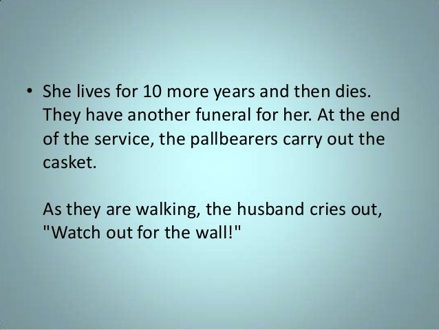• She lives for 10 more years and then dies. They have another funeral for her. At the end of the service, the pallbearers...