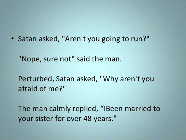 """• Satan asked, """"Aren't you going to run?"""" """"Nope, sure not"""" said the man. Perturbed, Satan asked, """"Why aren't you afraid of..."""