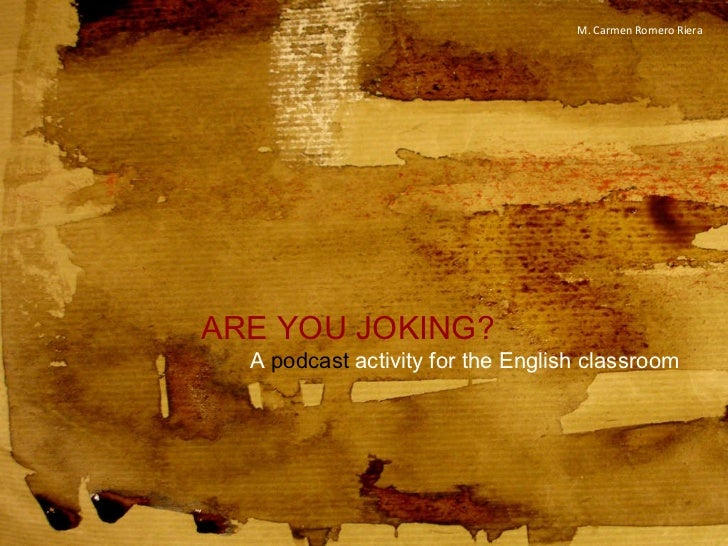 ARE YOU JOKING? A  podcast  activity for the English classroom M. Carmen Romero Riera
