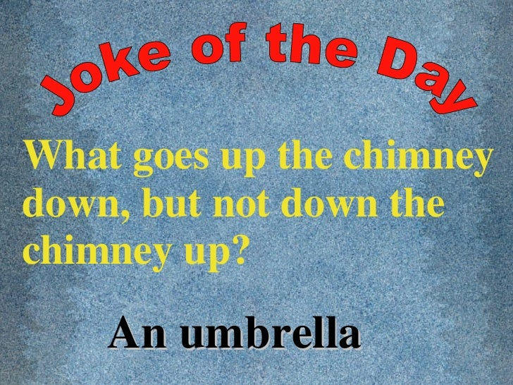 Joke of the Day What goes up the chimney down, but not down the chimney up? An umbrella