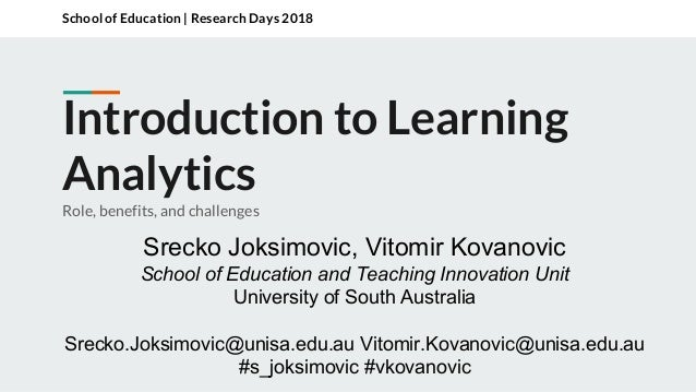 Introduction to Learning Analytics Role, benefits, and challenges School of Education | Research Days 2018 Srecko Joksimov...