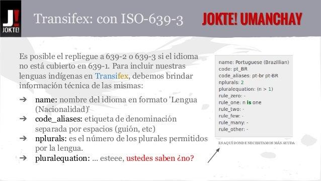 Transifex: con ISO-639-3 JJOOKKTTEE!! UUMMAANNCCHHAAYY  Es posible repliegue a 639-2 o 639-3 si el idioma no  está cubiert...